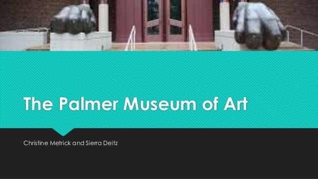 The Palmer Museum of Art Christine Metrick and Sierra Deitz