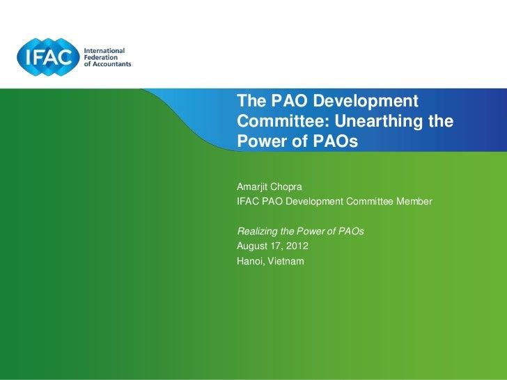 The PAO DevelopmentCommittee: Unearthing thePower of PAOsAmarjit ChopraIFAC PAO Development Committee MemberRealizing the ...