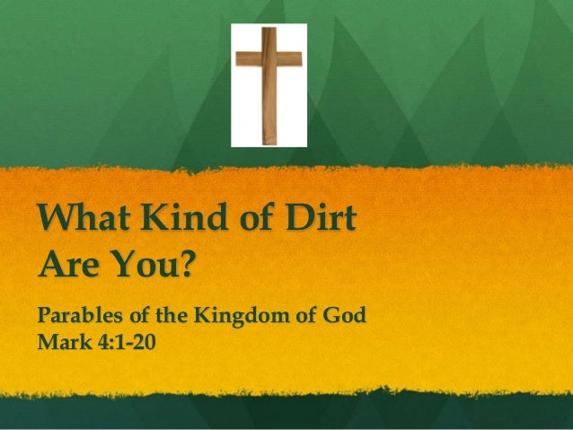 What Kind of Dirt Are You? Parables of the Kingdom of God Mark 4:1-20