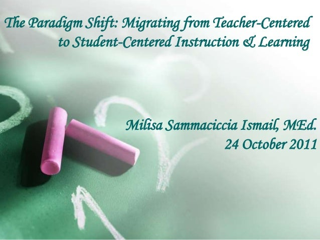 The Paradigm Shift: Migrating from Teacher-Centered to Student-Centered Instruction & Learning Milisa Sammaciccia Ismail, ...