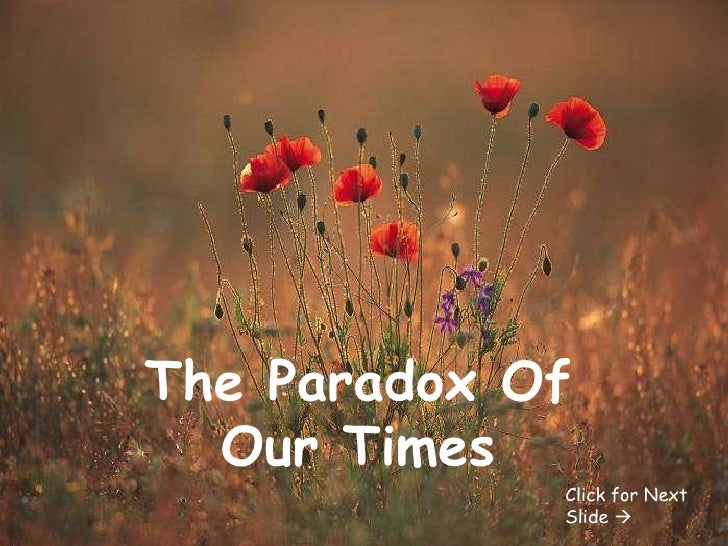 The Paradox Of Our Times Click for Next Slide  