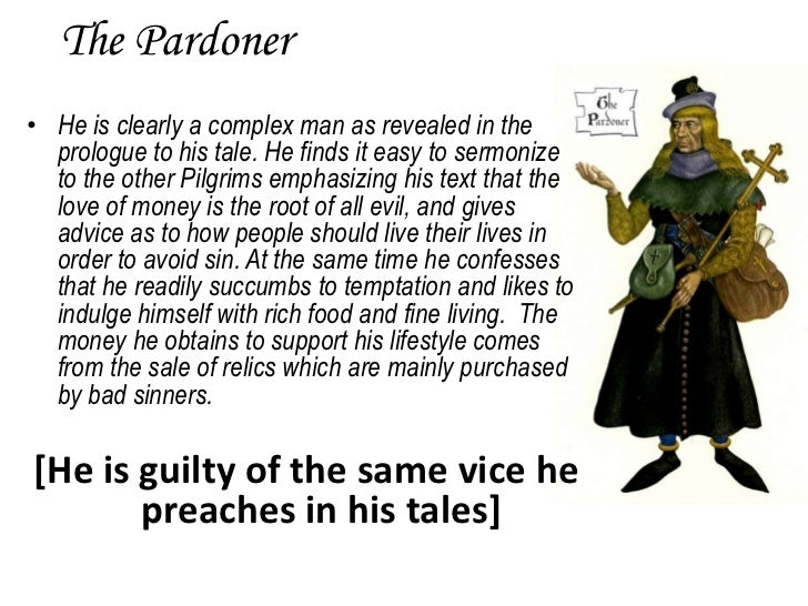 an analysis of the pardoners tale He wrote canterbury tales which is a collection of narrative short stories written in verse the pardoners tale is among the more popular of these varied tales it is told by a pardoner who uses the story to preach against those who are blastfamous and gluttonous in an odd twist, after he tells the story he trys to sell.