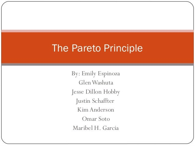 The Pareto Principle By: Emily Espinoza Glen Washuta Jesse Dillon Hobby Justin Schaffter Kim Anderson Omar Soto Maribel H....