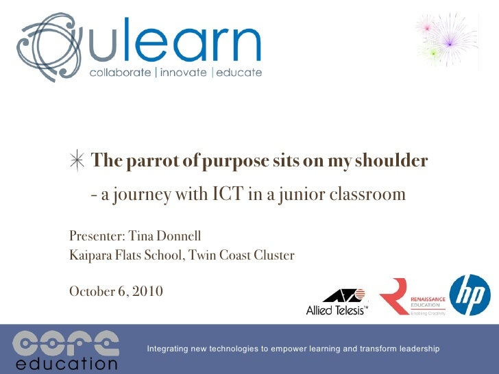 The parrot of purpose sits on my shoulder    - a journey with ICT in a junior classroom Presenter: Tina Donnell Kaipara Fl...