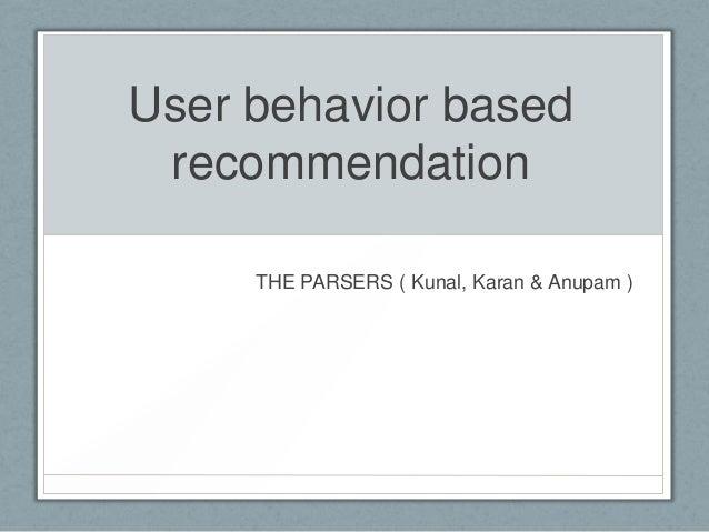 User behavior based recommendation THE PARSERS ( Kunal, Karan & Anupam )