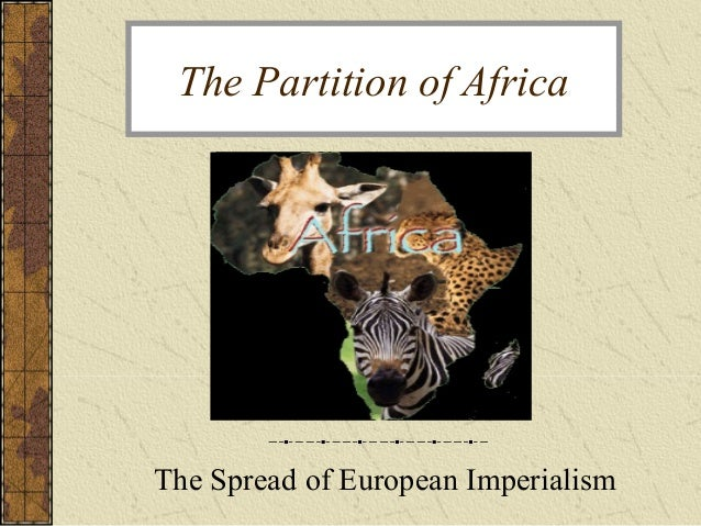 The Partition of Africa The Spread of European Imperialism