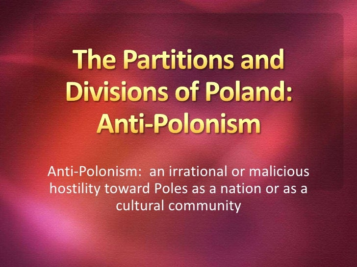 The Partitions and Divisions of Poland:Anti-Polonism<br />Anti-Polonism:  an irrational or malicious hostility toward Pole...