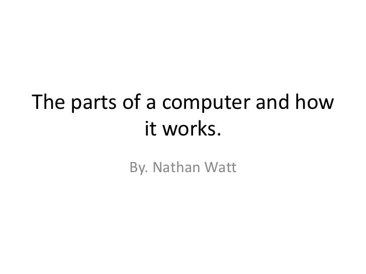 The parts of a computer and how it works.<br />By. Nathan Watt<br />