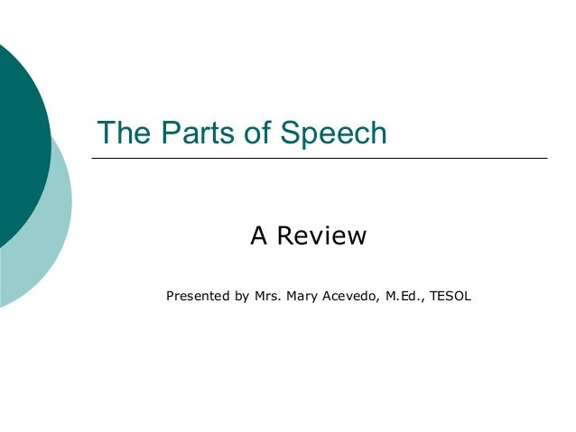 The Parts of Speech A Review Presented by Mrs. Mary Acevedo, M.Ed., TESOL