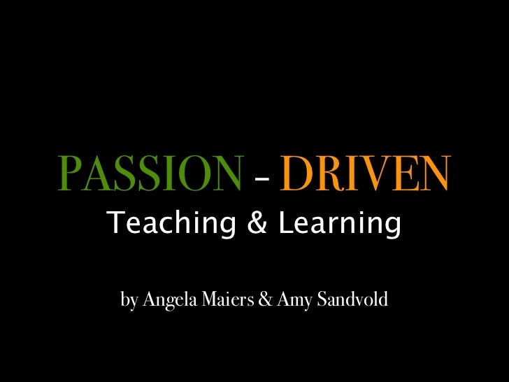 PASSION - DRIVEN  Teaching & Learning  by Angela Maiers & Amy Sandvold