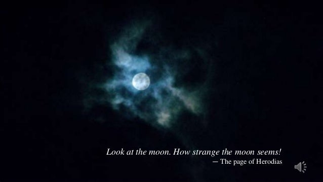 Look at the moon. How strange the moon seems!                           ― The page of Herodias