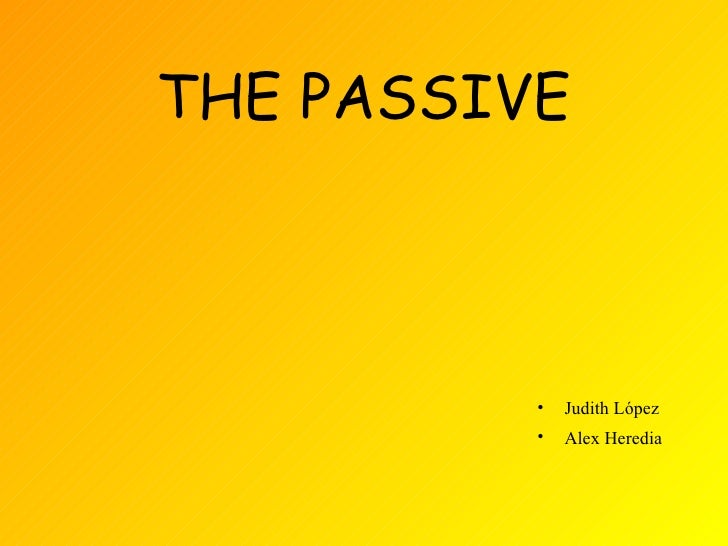 THE PASSIVE          •   Judith López          •   Alex Heredia