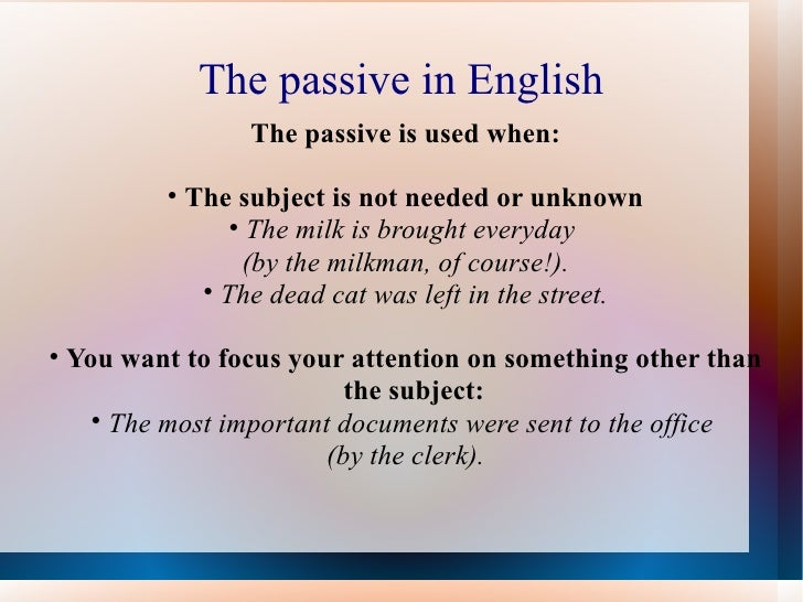 The passive in English <ul><li>The passive is used when: </li></ul><ul><li>The subject is not needed or unknown </li></ul>...