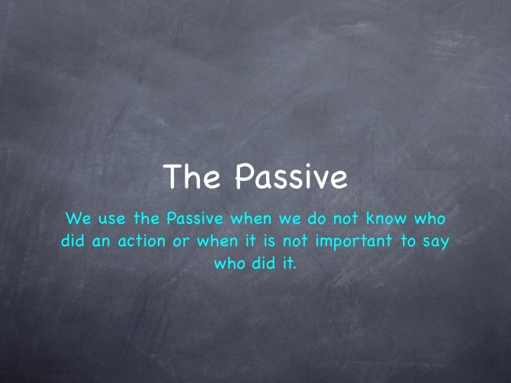 The Passive We use the Passive when we do not know who did an action or when it is not important to say                   ...
