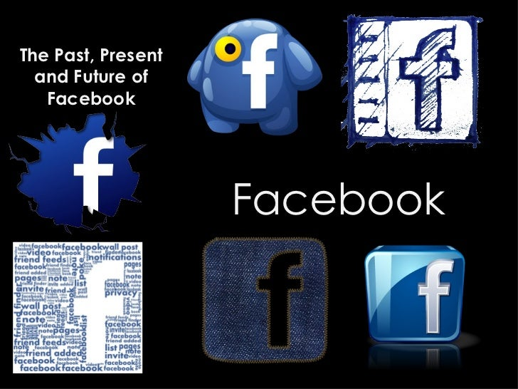 The Past, Present  and Future of   Facebook                    Facebook
