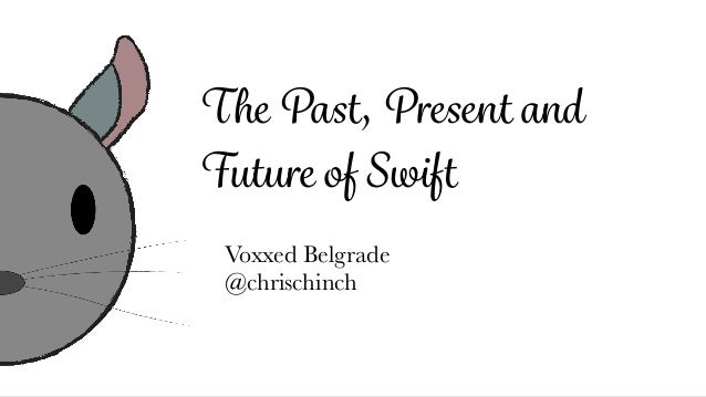 The Past, Present and Future of Swift Voxxed Belgrade @chrischinch