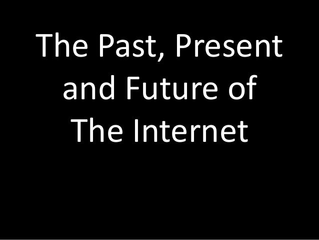 The Past, Present and Future of  The Internet