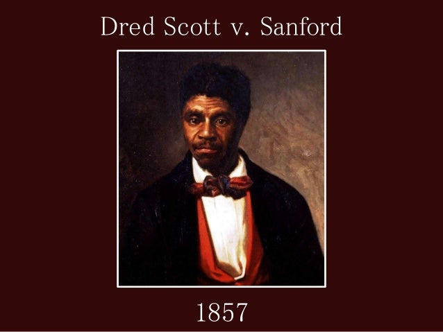 dred scott vs sanford essay Born into slavery in 1799, dred scott had no idea that one day he would stand as a figure of motivation and power for the black race in northern america scott originally served for the blow family due to economic problems, the blow family sold scott to a man named dr john emerson in st louis .