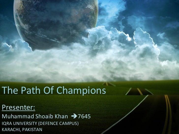 The Path Of ChampionsPresenter:Muhammad Shoaib Khan 7645IQRA UNIVERSITY (DEFENCE CAMPUS)KARACHI, PAKISTAN