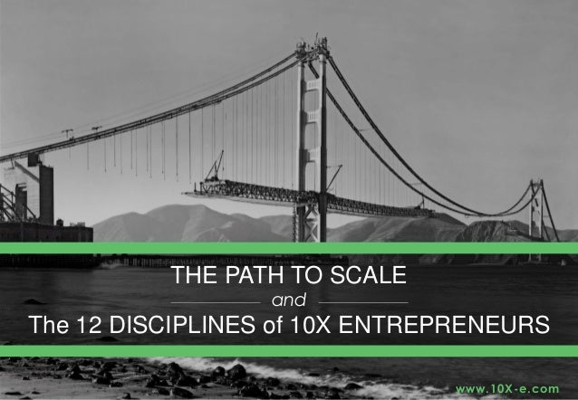 THE PATH TO SCALE and The 12 DISCIPLINES of 10X ENTREPRENEURS www.10X-e.com