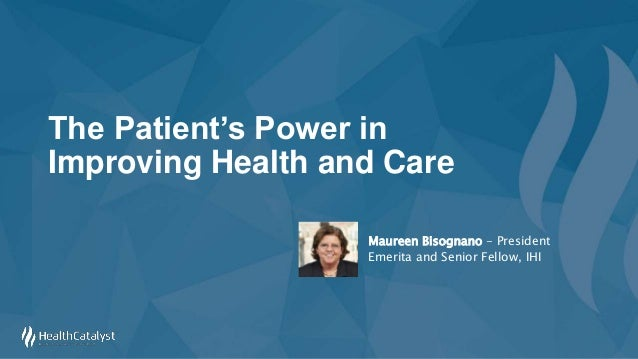 The Patient's Power in Improving Health and Care Maureen Bisognano - President Emerita and Senior Fellow, IHI