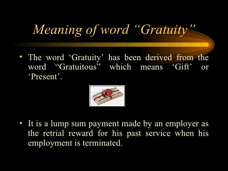gratuity act Gratuity act, amendment, acts, eligibility, abstract, benefits gratuity act is a statutory benefit paid to the employees who have rendered continuous service for at least five years it is a lump sum amount paid to an employee based on the duration of his total service.
