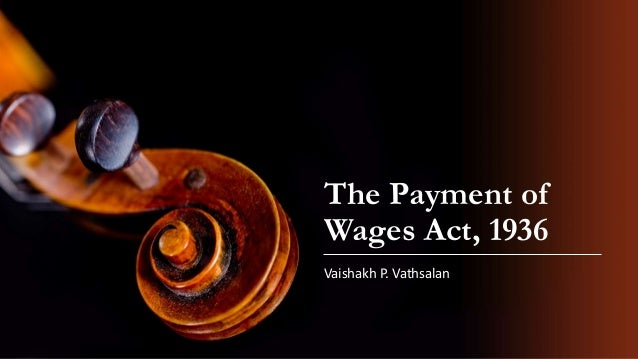 The Payment of Wages Act, 1936 Vaishakh P. Vathsalan