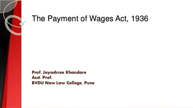 The Payment of Wages Act, 1936 Prof. Jayashree Khandare Asst. Prof. BVDU New Law College, Pune