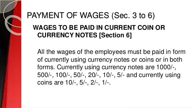 PAYMENT OF WAGES (Sec. 3 to 6) WAGES TO BE PAID IN CURRENT COIN OR CURRENCY NOTES [Section 6] All the wages of the employe...