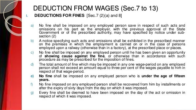 DEDUCTION FROM WAGES (Sec.7 to 13) I. DEDUCTIONS FOR FINES [Sec.7 (2)(a) and 8] a) No fine shall be imposed on any employe...