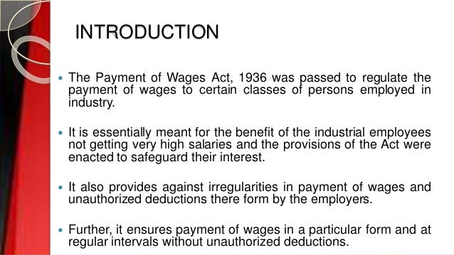 INTRODUCTION  The Payment of Wages Act, 1936 was passed to regulate the payment of wages to certain classes of persons em...