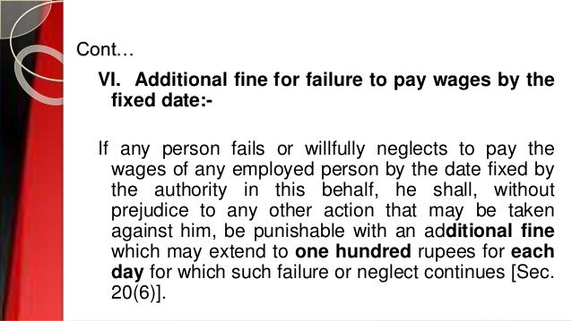 Cont… VI. Additional fine for failure to pay wages by the fixed date:- If any person fails or willfully neglects to pay th...