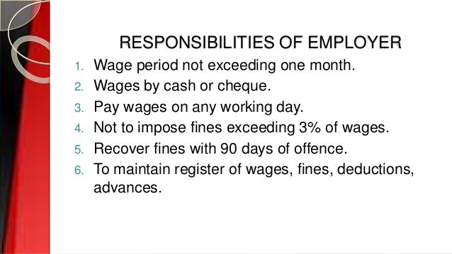 RESPONSIBILITIES OF EMPLOYER 1. Wage period not exceeding one month. 2. Wages by cash or cheque. 3. Pay wages on any worki...