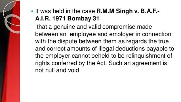  It was held in the case R.M.M Singh v. B.A.F.- A.I.R. 1971 Bombay 31 that a genuine and valid compromise made between an...