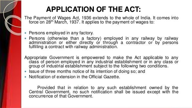 APPLICATION OF THE ACT: The Payment of Wages Act, 1936 extends to the whole of India. It comes into force on 28th March, 1...