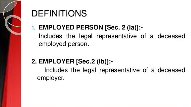 DEFINITIONS 1. EMPLOYED PERSON [Sec. 2 (ia)]:- Includes the legal representative of a deceased employed person. 2. EMPLOYE...