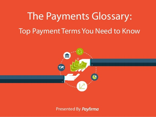 e The Payments Glossary: Top Payment Terms You Need to Know Presented By