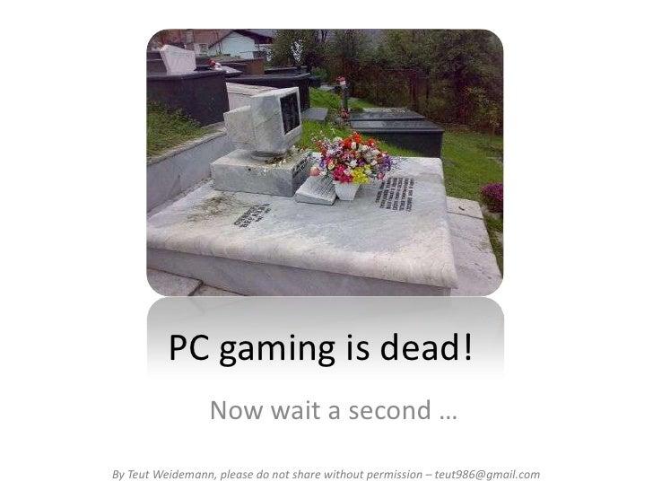 PC gaming is dead!                 Now wait a second …By Teut Weidemann, please do not share without permission – teut986@...