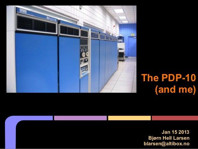 The PDP-10 (and me) Jan 15 2013 Bjørn Hell Larsen blarsen@altibox.no