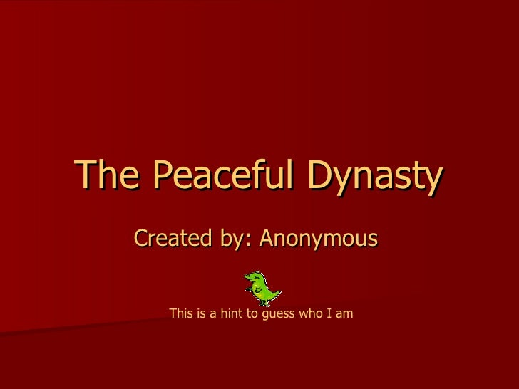 The Peaceful Dynasty Created by: Anonymous  This is a hint to guess who I am
