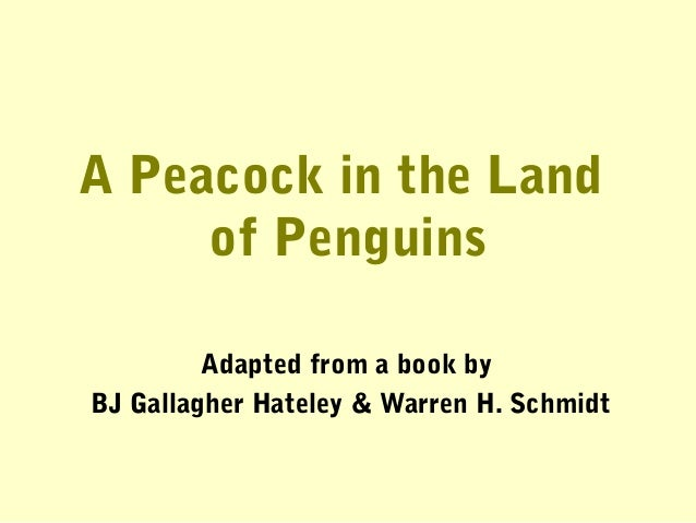 A Peacock in the Land of Penguins Adapted from a book by BJ Gallagher Hateley & Warren H. Schmidt