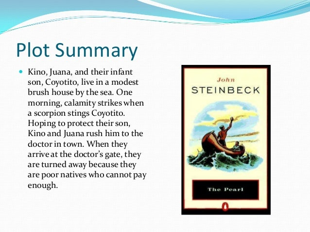 a plot overview of the story of the pearl The pearl is a book written by john steinbeck it tells the story of kino, a poor indian fisherman kino, his wife juana, and his son coyotito live in a small hut made of brush in a poor village town in la paz, mexico.