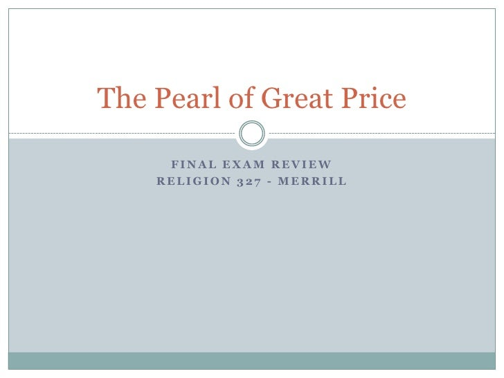 The Pearl of Great Price       FINAL EXAM REVIEW     RELIGION 327 - MERRILL