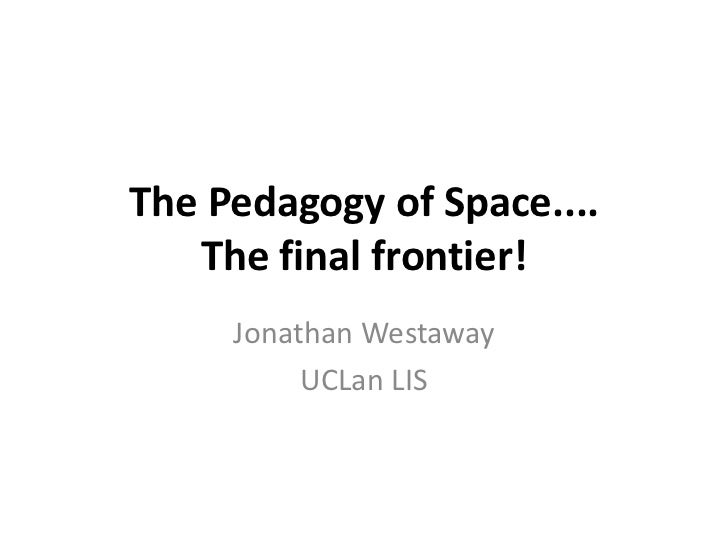 The Pedagogy of Space....The final frontier!<br />Jonathan Westaway<br />UCLan LIS<br />