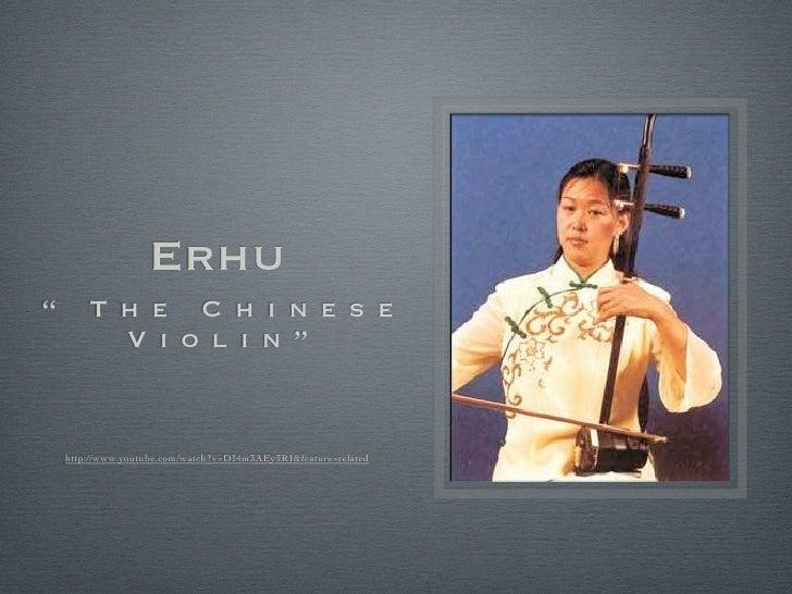 """Erhu""""       T h e C h i n e s e          V i o l i n """"    http://www.youtube.com/watch?v=DI4m3AEy3RI&feature=related"""
