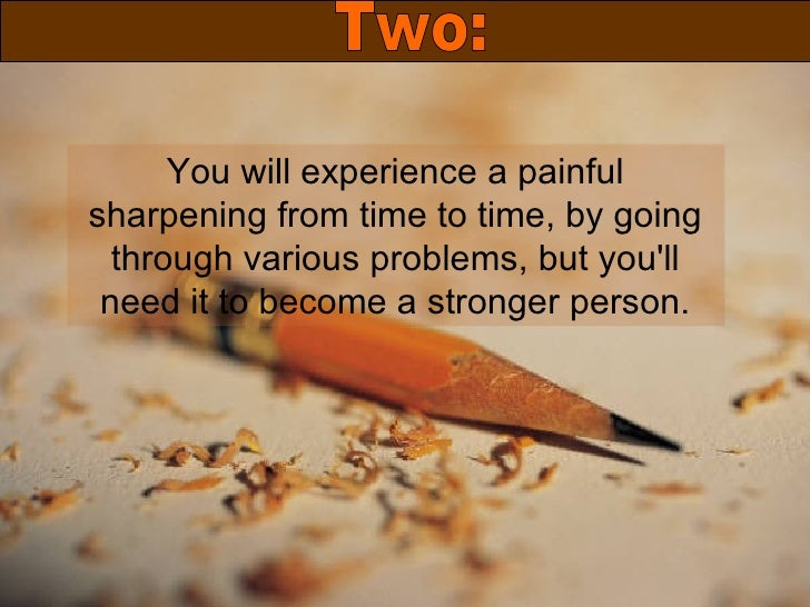 You will experience a painful sharpening from time to time, by going through various problems, but you'll need it to becom...