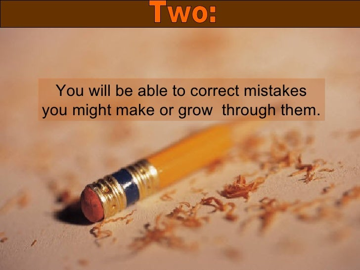 You will be able to correct mistakes you might make or grow  through them. Two: