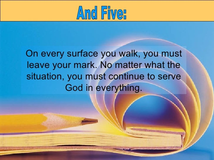 On every surface you walk, you must leave your mark. No matter what the situation, you must continue to serve God in every...