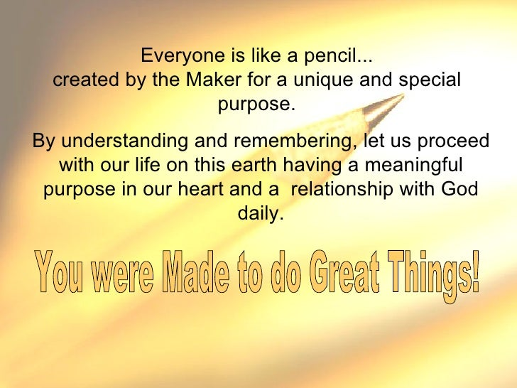 Everyone is like a pencil... created by the Maker for a unique and special purpose. By understanding and remembering, let ...