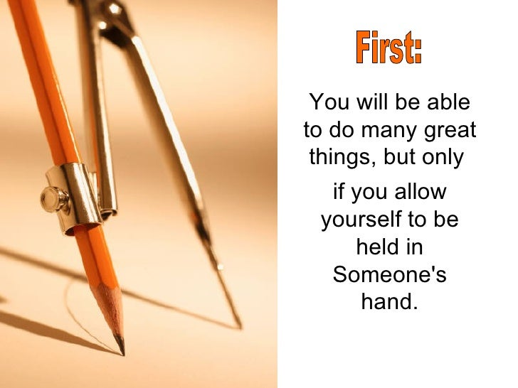 You will be able to do many great things, but only  if you allow yourself to be held in Someone's hand. First: